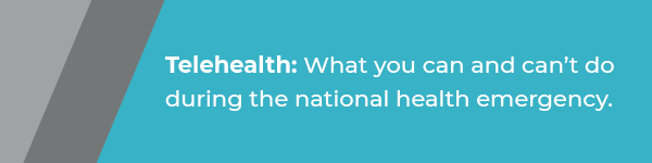 Telehealth: what you can and can't do during the national health emergency.